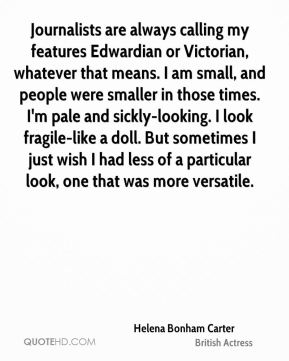 Journalists are always calling my features Edwardian or Victorian, whatever that means. I am small, and people were smaller in those times. I'm pale and sickly-looking. I look fragile-like a doll. But sometimes I just wish I had less of a particular look, one that was more versatile.