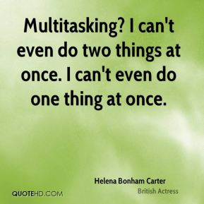 Multitasking? I can't even do two things at once. I can't even do one thing at once.