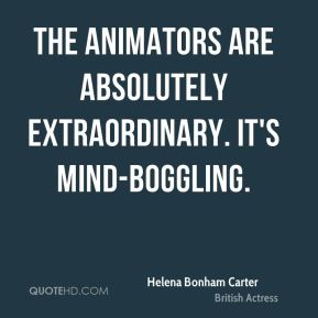 Helena Bonham Carter - The animators are absolutely extraordinary. It's mind-boggling.