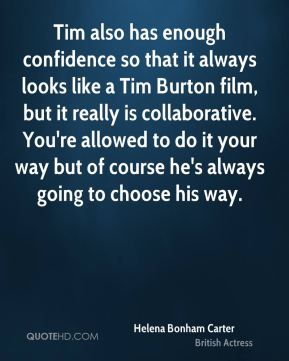 Helena Bonham Carter - Tim also has enough confidence so that it always looks like a Tim Burton film, but it really is collaborative. You're allowed to do it your way but of course he's always going to choose his way.