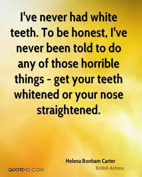Helena Bonham Carter - I've never had white teeth. To be honest, I've never been told to do any of those horrible things - get your teeth whitened or your nose straightened.