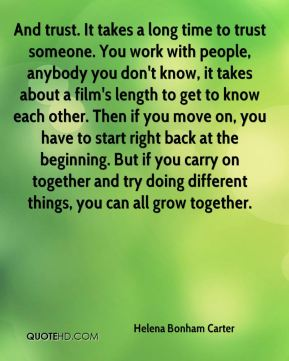 And trust. It takes a long time to trust someone. You work with people, anybody you don't know, it takes about a film's length to get to know each other. Then if you move on, you have to start right back at the beginning. But if you carry on together and try doing different things, you can all grow together.
