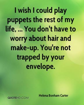 I wish I could play puppets the rest of my life, ... You don't have to worry about hair and make-up. You're not trapped by your envelope.