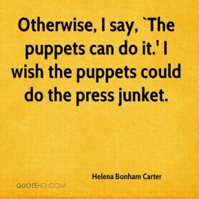 Otherwise, I say, `The puppets can do it.' I wish the puppets could do the press junket.
