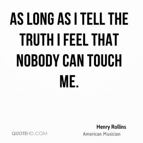 As long as I tell the truth I feel that nobody can touch me.