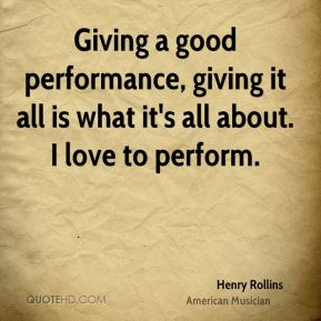 Giving a good performance, giving it all is what it's all about. I love to perform.
