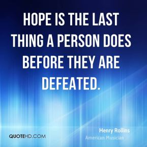 Hope is the last thing a person does before they are defeated.