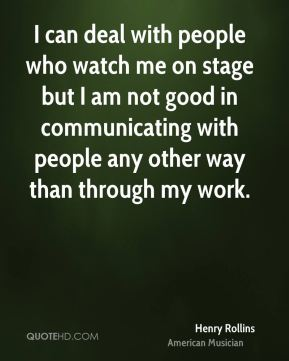 I can deal with people who watch me on stage but I am not good in communicating with people any other way than through my work.