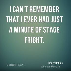 Henry Rollins - I can't remember that I ever had just a minute of stage fright.