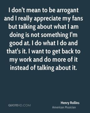 I don't mean to be arrogant and I really appreciate my fans but talking about what I am doing is not something I'm good at. I do what I do and that's it. I want to get back to my work and do more of it instead of talking about it.