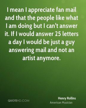 I mean I appreciate fan mail and that the people like what I am doing but I can't answer it. If I would answer 25 letters a day I would be just a guy answering mail and not an artist anymore.