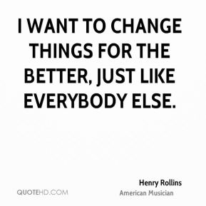 I want to change things for the better, just like everybody else.