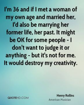Henry Rollins - I'm 36 and if I met a woman of my own age and married her, I'd also be marrying her former life, her past. It might be OK for some people - I don't want to judge it or anything - but it's not for me. It would destroy my creativity.