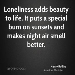 Henry Rollins - Loneliness adds beauty to life. It puts a special burn on sunsets and makes night air smell better.