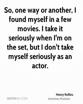 Henry Rollins - So, one way or another, I found myself in a few movies. I take it seriously when I'm on the set, but I don't take myself seriously as an actor.