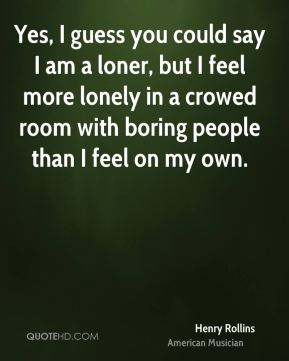 Henry Rollins - Yes, I guess you could say I am a loner, but I feel more lonely in a crowed room with boring people than I feel on my own.