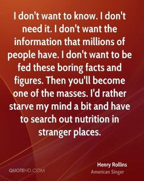 I don't want to know. I don't need it. I don't want the information that millions of people have. I don't want to be fed these boring facts and figures. Then you'll become one of the masses. I'd rather starve my mind a bit and have to search out nutrition in stranger places.
