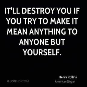 It'll destroy you if you try to make it mean anything to anyone but yourself.