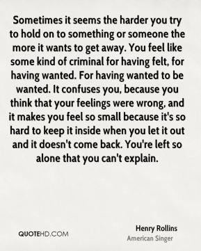 Sometimes it seems the harder you try to hold on to something or someone the more it wants to get away. You feel like some kind of criminal for having felt, for having wanted. For having wanted to be wanted. It confuses you, because you think that your feelings were wrong, and it makes you feel so small because it's so hard to keep it inside when you let it out and it doesn't come back. You're left so alone that you can't explain.