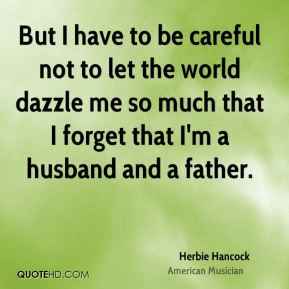Herbie Hancock - But I have to be careful not to let the world dazzle me so much that I forget that I'm a husband and a father.