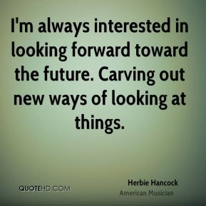Herbie Hancock - I'm always interested in looking forward toward the future. Carving out new ways of looking at things.