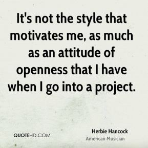 Herbie Hancock - It's not the style that motivates me, as much as an attitude of openness that I have when I go into a project.