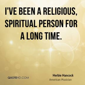 I've been a religious, spiritual person for a long time.