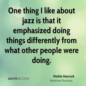 One thing I like about jazz is that it emphasized doing things differently from what other people were doing.