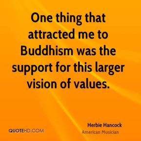 One thing that attracted me to Buddhism was the support for this larger vision of values.
