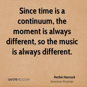 Since time is a continuum, the moment is always different, so the music is always different.