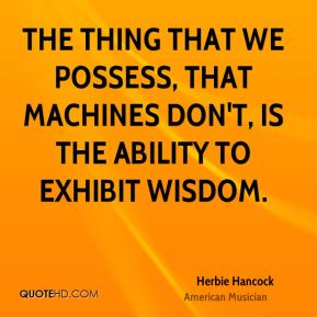 The thing that we possess, that machines don't, is the ability to exhibit wisdom.