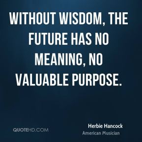 Without wisdom, the future has no meaning, no valuable purpose.