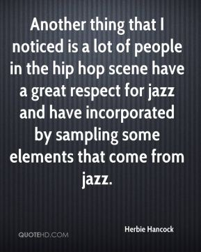 Another thing that I noticed is a lot of people in the hip hop scene have a great respect for jazz and have incorporated by sampling some elements that come from jazz.
