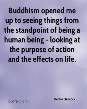 Buddhism opened me up to seeing things from the standpoint of being a human being - looking at the purpose of action and the effects on life.