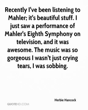 Recently I've been listening to Mahler; it's beautiful stuff. I just saw a performance of Mahler's Eighth Symphony on television, and it was awesome. The music was so gorgeous I wasn't just crying tears, I was sobbing.