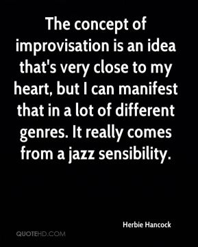 The concept of improvisation is an idea that's very close to my heart, but I can manifest that in a lot of different genres. It really comes from a jazz sensibility.