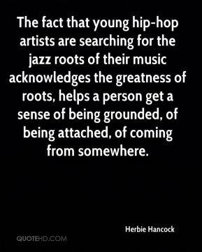 The fact that young hip-hop artists are searching for the jazz roots of their music acknowledges the greatness of roots, helps a person get a sense of being grounded, of being attached, of coming from somewhere.