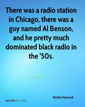 Herbie Hancock - There was a radio station in Chicago, there was a guy named Al Benson, and he pretty much dominated black radio in the '50s.