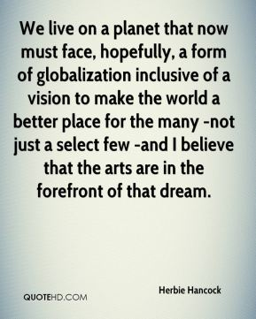 We live on a planet that now must face, hopefully, a form of globalization inclusive of a vision to make the world a better place for the many -not just a select few -and I believe that the arts are in the forefront of that dream.