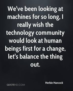 Herbie Hancock - We've been looking at machines for so long, I really wish the technology community would look at human beings first for a change, let's balance the thing out.