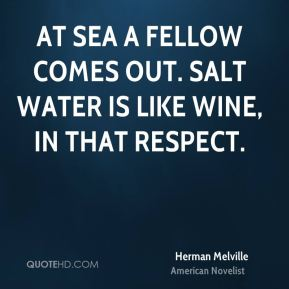 Herman Melville - At sea a fellow comes out. Salt water is like wine, in that respect.