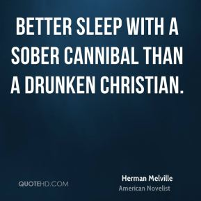 Herman Melville - Better sleep with a sober cannibal than a drunken Christian.