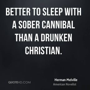 Herman Melville - Better to sleep with a sober cannibal than a drunken Christian.