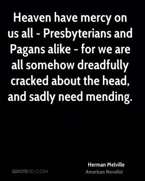 Herman Melville - Heaven have mercy on us all - Presbyterians and Pagans alike - for we are all somehow dreadfully cracked about the head, and sadly need mending.