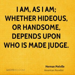 Herman Melville - I am, as I am; whether hideous, or handsome, depends upon who is made judge.