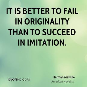 Herman Melville - It is better to fail in originality than to succeed in imitation.