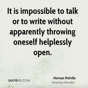 Herman Melville - It is impossible to talk or to write without apparently throwing oneself helplessly open.
