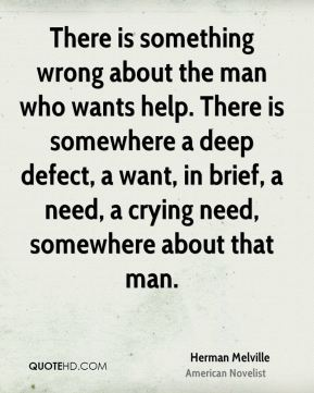 Herman Melville - There is something wrong about the man who wants help. There is somewhere a deep defect, a want, in brief, a need, a crying need, somewhere about that man.