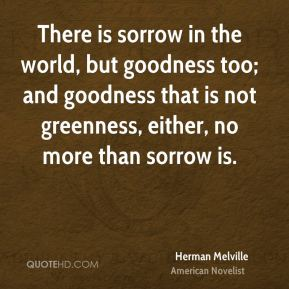 Herman Melville - There is sorrow in the world, but goodness too; and goodness that is not greenness, either, no more than sorrow is.