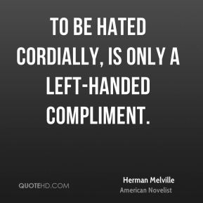 Herman Melville - To be hated cordially, is only a left-handed compliment.